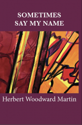 The William Meredith Foundation and Poets-choice.com Are Pleased to Announce the Publication of SOMETIMES SAY MY NAME, Prose Poems by Herbert Woodward Martin