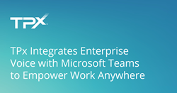 TPx Integrates Enterprise Voice with Microsoft Teams to Empower Work Anywhere