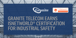 Granite Telecom Earns ISNetworld® Certification for Industrial Safety