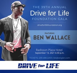 IMAGE: Flier for the 39th Annual Drive for Life Foundation Gala on flier image of Ben Wallace with text the 39th Annual Drive for Life Foundation Gala Featuring Ben Wallace September. 13, 2021 6:30p.m. Radisson Plaza Hotel TICKETS: 239.488.2203 | bk@zeigler.com Drive for Life Logo at the bottom